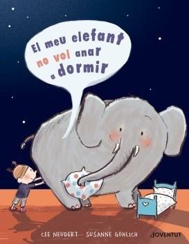 El meu elefant no vol anar a dormir – Cee Neudert i il·lustracions de Susanne Göhlich (Editorial Juventud)