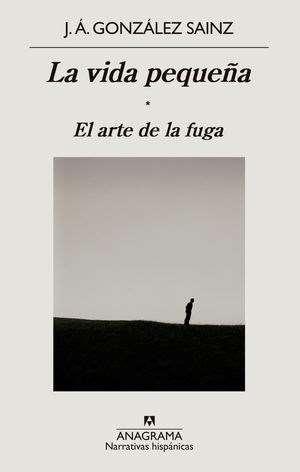 'La vida pequeña. El arte de la fuga' de J.Á. González Sainz (Anagrama)